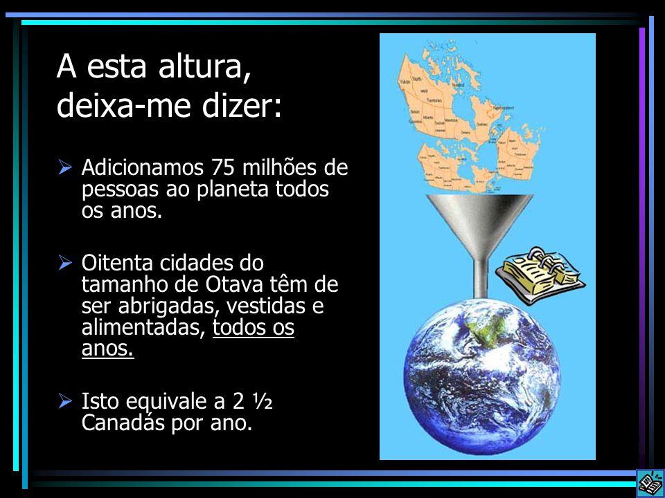 A esta altura, deixa-me dizer:  Adicionamos 75 milhões de pessoas ao planeta todos os anos.  Oitenta cidades do tamanho de Otava têm de ser abrigada