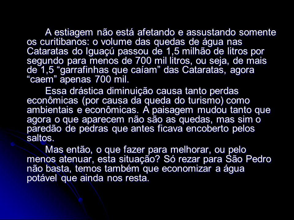 A estiagem não está afetando e assustando somente os curitibanos: o volume das quedas de água nas Cataratas do Iguaçú passou de 1,5 milhão de litros por segundo para menos de 700 mil litros, ou seja, de mais de 1,5 garrafinhas que caíam das Cataratas, agora caem apenas 700 mil.