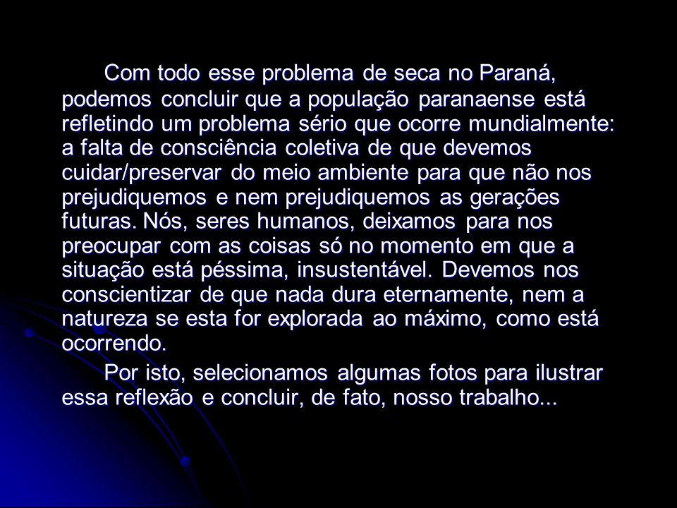 Com todo esse problema de seca no Paraná, podemos concluir que a população paranaense está refletindo um problema sério que ocorre mundialmente: a falta de consciência coletiva de que devemos cuidar/preservar do meio ambiente para que não nos prejudiquemos e nem prejudiquemos as gerações futuras.