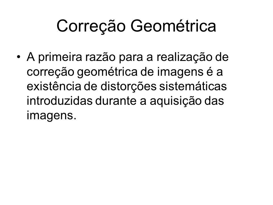 Correção Geométrica •A primeira razão para a realização de correção geométrica de imagens é a existência de distorções sistemáticas introduzidas durante a aquisição das imagens.