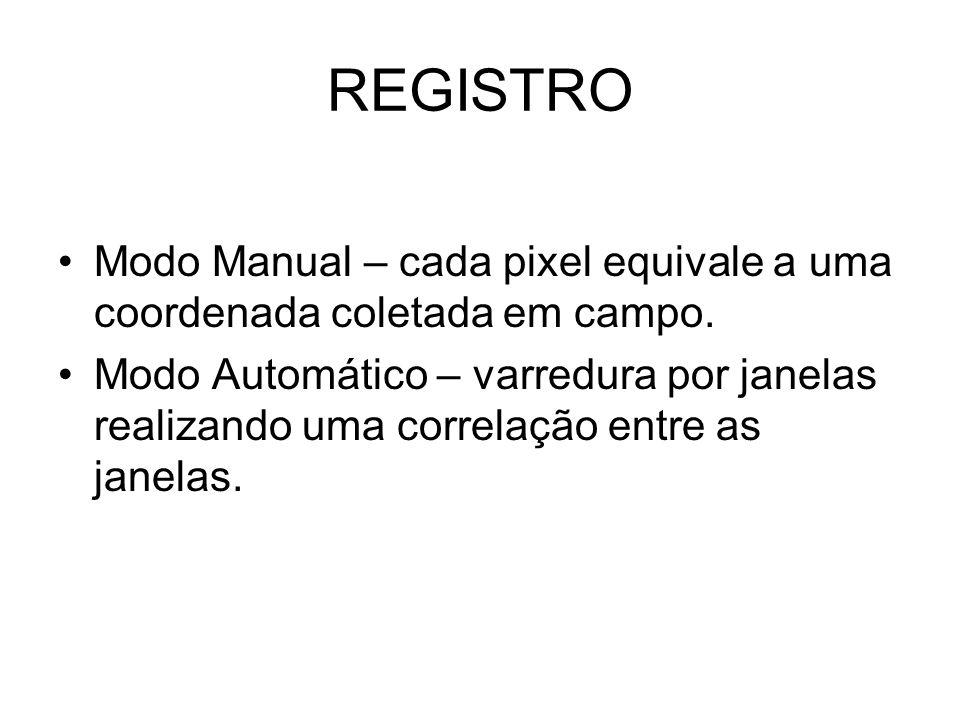 REGISTRO •Modo Manual – cada pixel equivale a uma coordenada coletada em campo. •Modo Automático – varredura por janelas realizando uma correlação ent