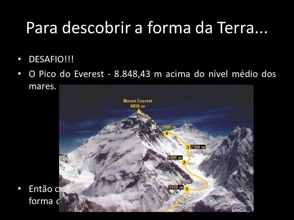Para descobrir a forma da Terra... • DESAFIO!!! • O Pico do Everest - 8.848,43 m acima do nível médio dos mares. • Então como chegamos a ideia que tem