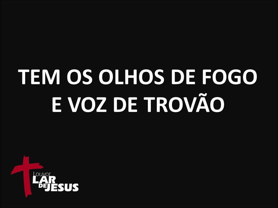 TEM OS OLHOS DE FOGO E VOZ DE TROVÃO