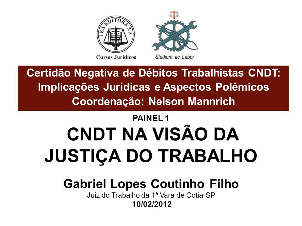Certidão Negativa de Débitos Trabalhistas CNDT: Implicações Jurídicas e Aspectos Polêmicos Coordenação: Nelson Mannrich PAINEL 1 CNDT NA VISÃO DA JUST