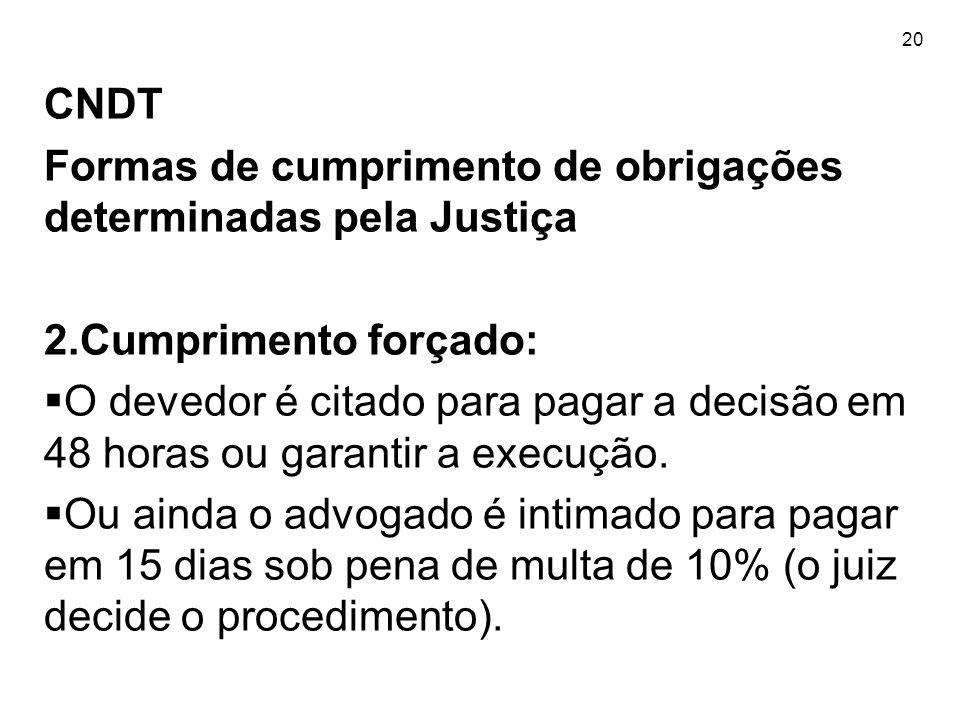 20 CNDT Formas de cumprimento de obrigações determinadas pela Justiça 2.Cumprimento forçado:  O devedor é citado para pagar a decisão em 48 horas ou