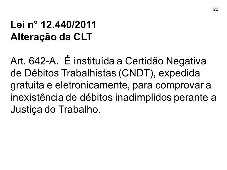 23 Lei n° 12.440/2011 Alteração da CLT Art. 642-A. É instituída a Certidão Negativa de Débitos Trabalhistas (CNDT), expedida gratuita e eletronicament
