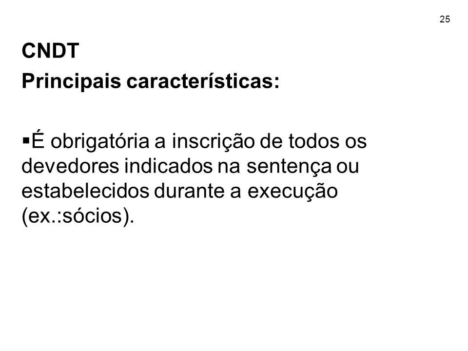 25 CNDT Principais características:  É obrigatória a inscrição de todos os devedores indicados na sentença ou estabelecidos durante a execução (ex.:s