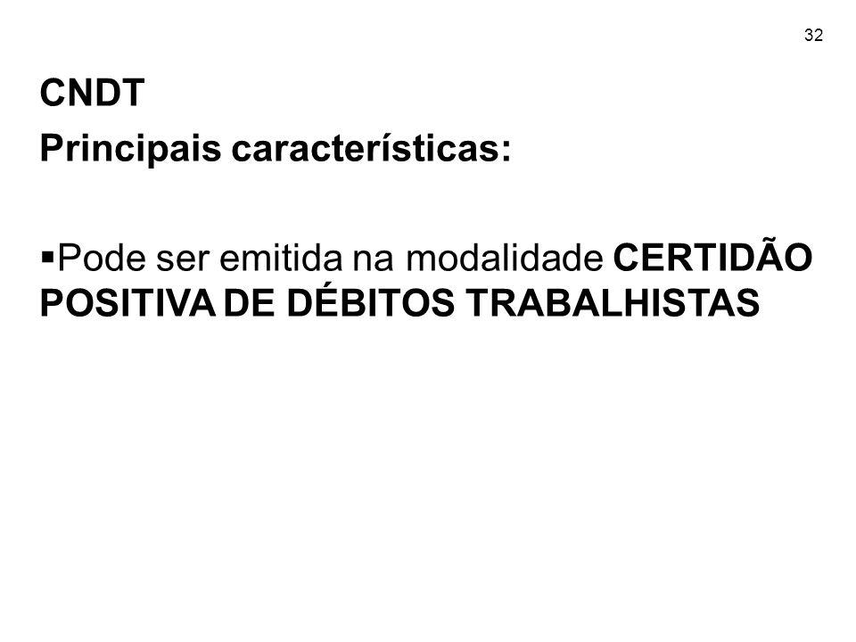 32 CNDT Principais características:  Pode ser emitida na modalidade CERTIDÃO POSITIVA DE DÉBITOS TRABALHISTAS