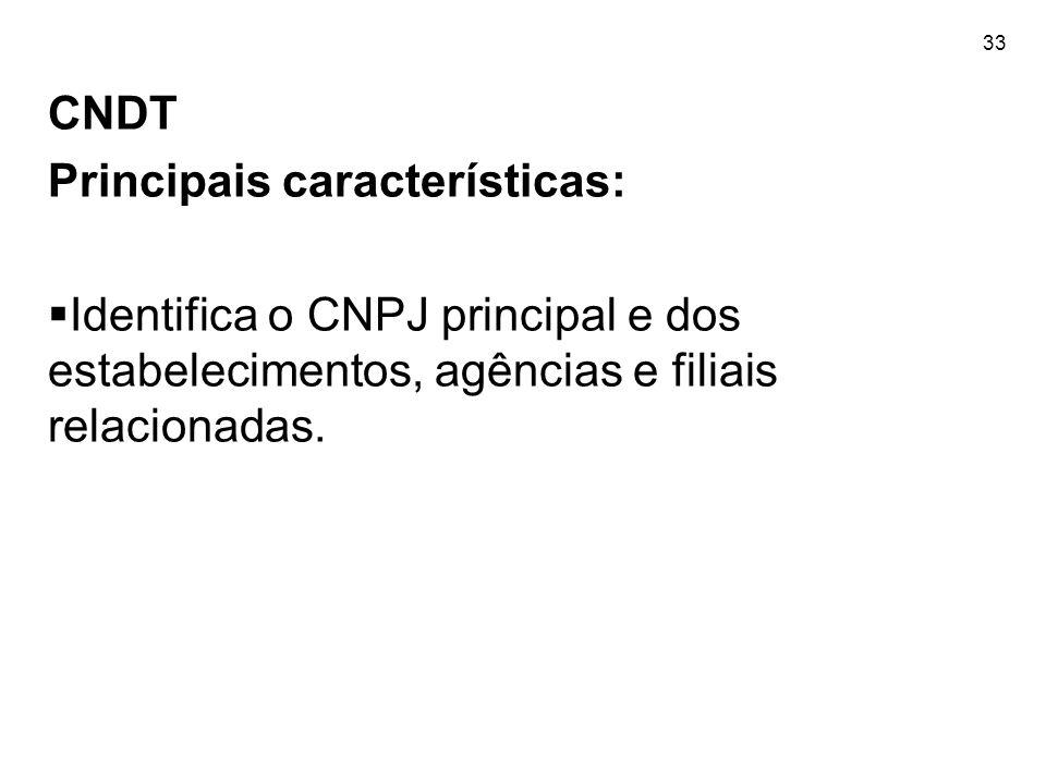 33 CNDT Principais características:  Identifica o CNPJ principal e dos estabelecimentos, agências e filiais relacionadas.