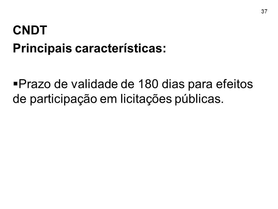 37 CNDT Principais características:  Prazo de validade de 180 dias para efeitos de participação em licitações públicas.