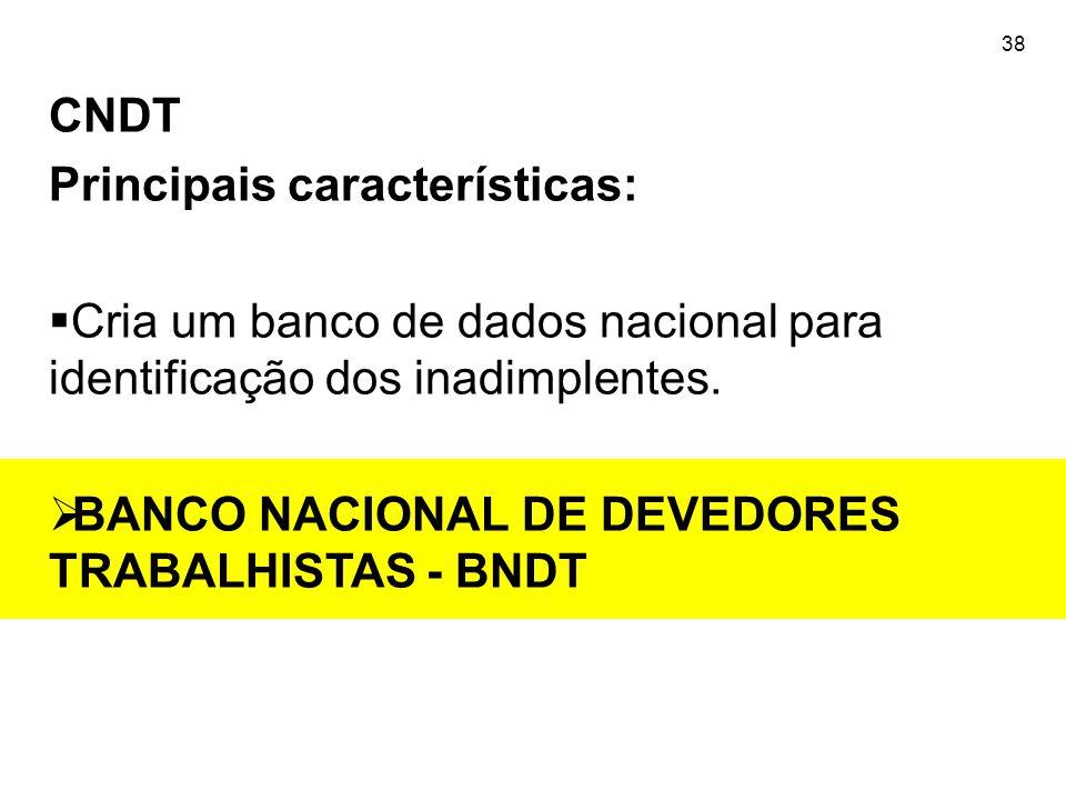 38 CNDT Principais características:  Cria um banco de dados nacional para identificação dos inadimplentes.  BANCO NACIONAL DE DEVEDORES TRABALHISTAS