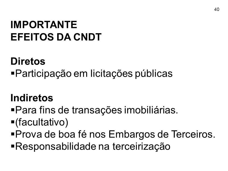 40 IMPORTANTE EFEITOS DA CNDT Diretos  Participação em licitações públicas Indiretos  Para fins de transações imobiliárias.  (facultativo)  Prova