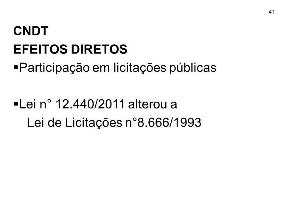 41 CNDT EFEITOS DIRETOS  Participação em licitações públicas  Lei n° 12.440/2011 alterou a Lei de Licitações n°8.666/1993