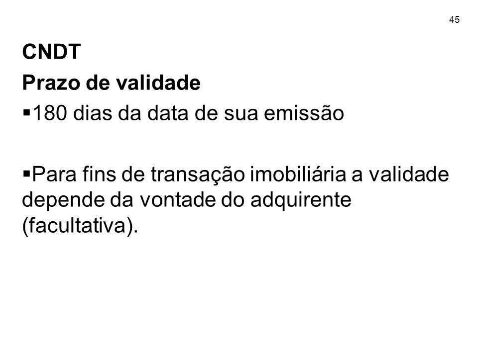 45 CNDT Prazo de validade  180 dias da data de sua emissão  Para fins de transação imobiliária a validade depende da vontade do adquirente (facultat