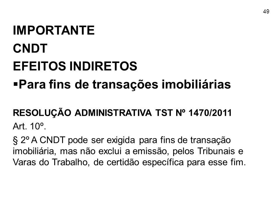 49 IMPORTANTE CNDT EFEITOS INDIRETOS  Para fins de transações imobiliárias RESOLUÇÃO ADMINISTRATIVA TST Nº 1470/2011 Art. 10º. § 2º A CNDT pode ser e