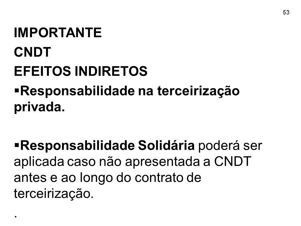53 IMPORTANTE CNDT EFEITOS INDIRETOS  Responsabilidade na terceirização privada.  Responsabilidade Solidária poderá ser aplicada caso não apresentad