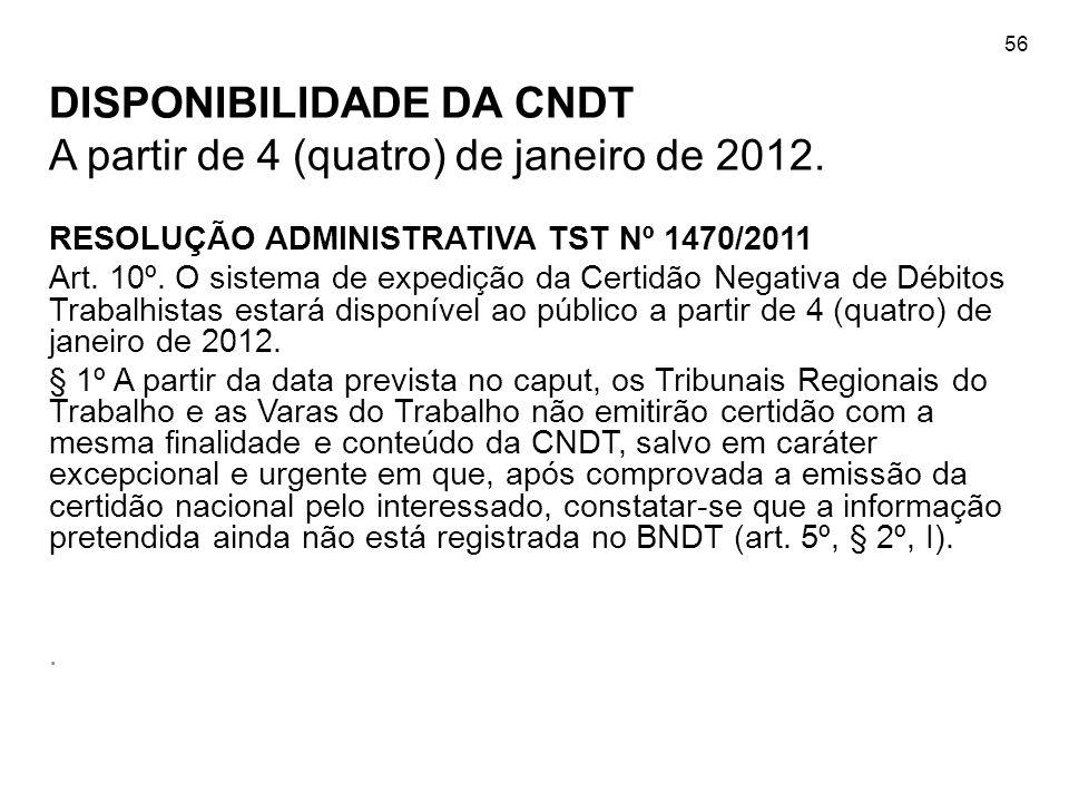 56 DISPONIBILIDADE DA CNDT A partir de 4 (quatro) de janeiro de 2012. RESOLUÇÃO ADMINISTRATIVA TST Nº 1470/2011 Art. 10º. O sistema de expedição da Ce