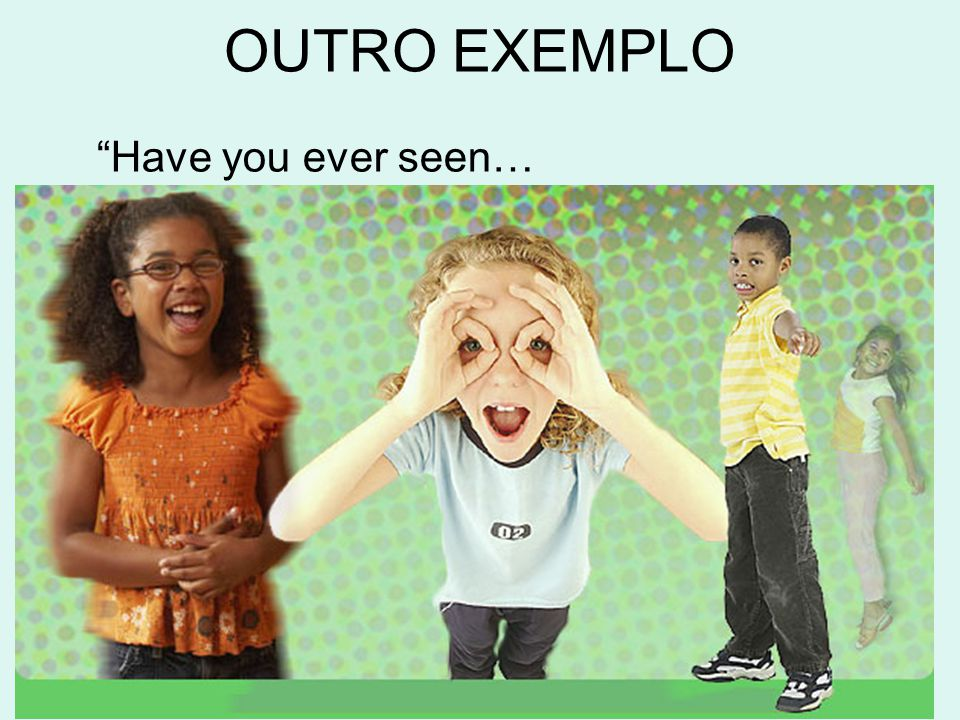 """Have you ever seen… OUTRO EXEMPLO"