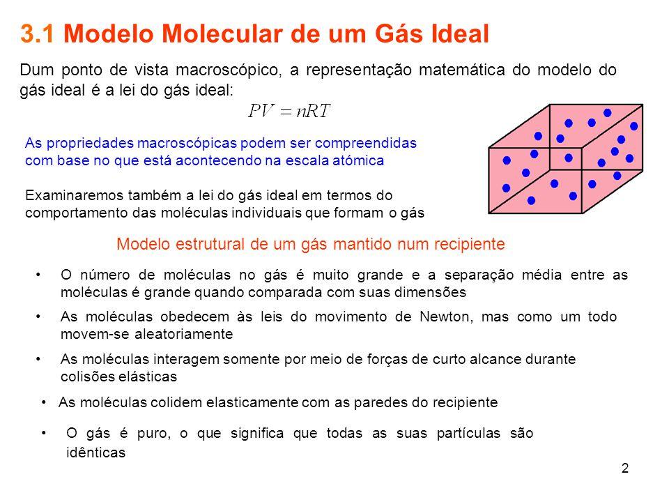 2 3.1 Modelo Molecular de um Gás Ideal Dum ponto de vista macroscópico, a representação matemática do modelo do gás ideal é a lei do gás ideal: As pro