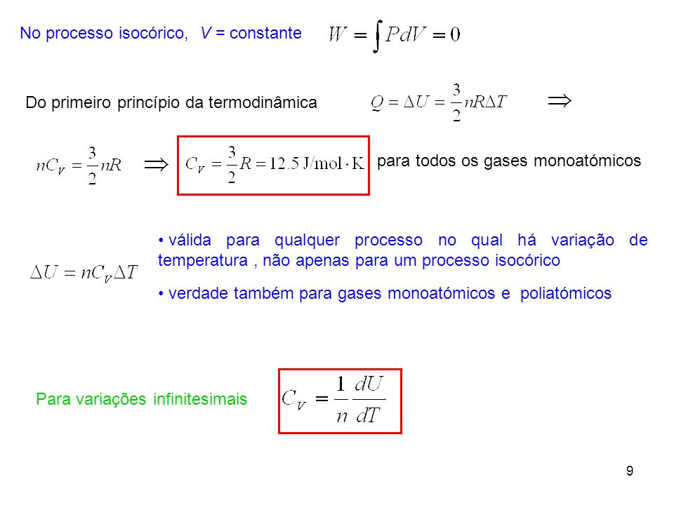 9 No processo isocórico, V = constante Do primeiro princípio da termodinâmica para todos os gases monoatómicos • válida para qualquer processo no qual há variação de temperatura, não apenas para um processo isocórico • verdade também para gases monoatómicos e poliatómicos Para variações infinitesimais
