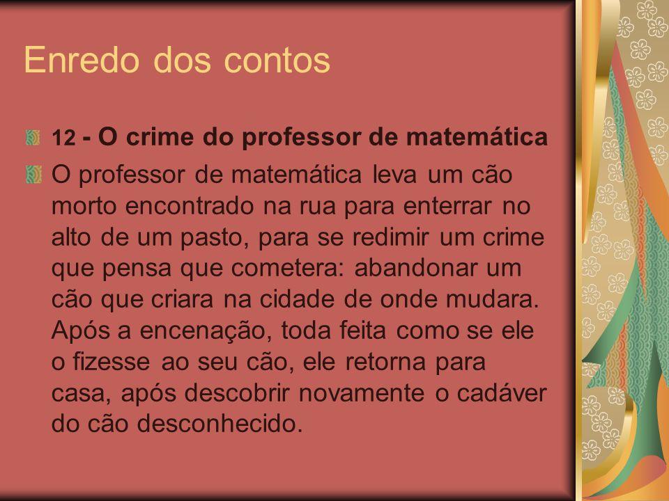 Enredo dos contos 12 - O crime do professor de matemática O professor de matemática leva um cão morto encontrado na rua para enterrar no alto de um pa