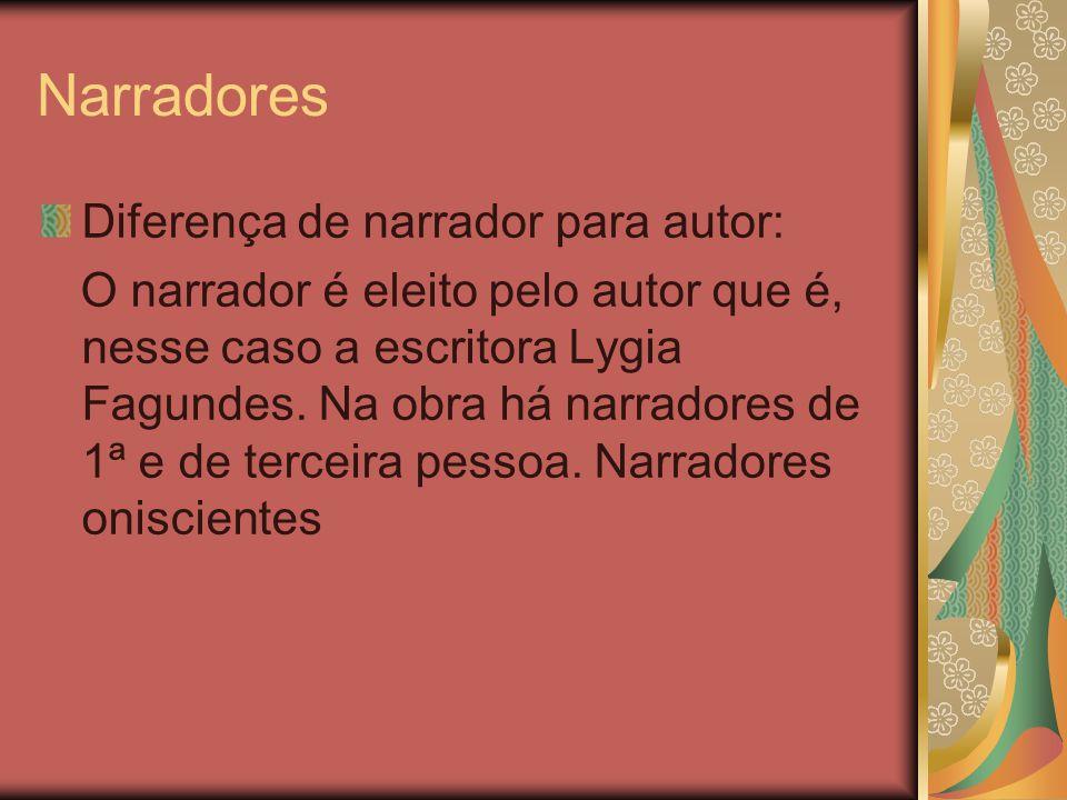 Narradores Diferença de narrador para autor: O narrador é eleito pelo autor que é, nesse caso a escritora Lygia Fagundes. Na obra há narradores de 1ª
