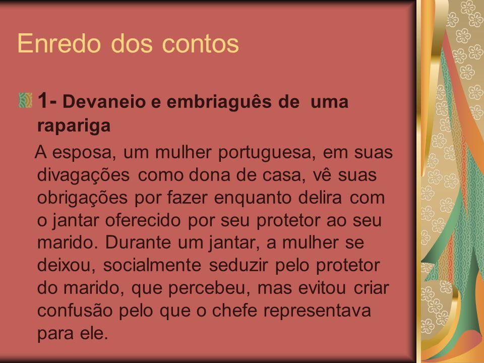 Enredo dos contos 1- Devaneio e embriaguês de uma rapariga A esposa, um mulher portuguesa, em suas divagações como dona de casa, vê suas obrigações po