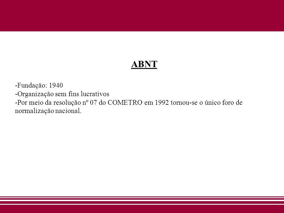 ABNT -Fundação: 1940 -Organização sem fins lucrativos -Por meio da resolução nº 07 do COMETRO em 1992 tornou-se o único foro de normalização nacional.