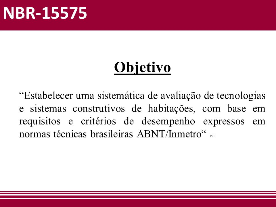 """NBR-15575 Objetivo """"Estabelecer uma sistemática de avaliação de tecnologias e sistemas construtivos de habitações, com base em requisitos e critérios"""