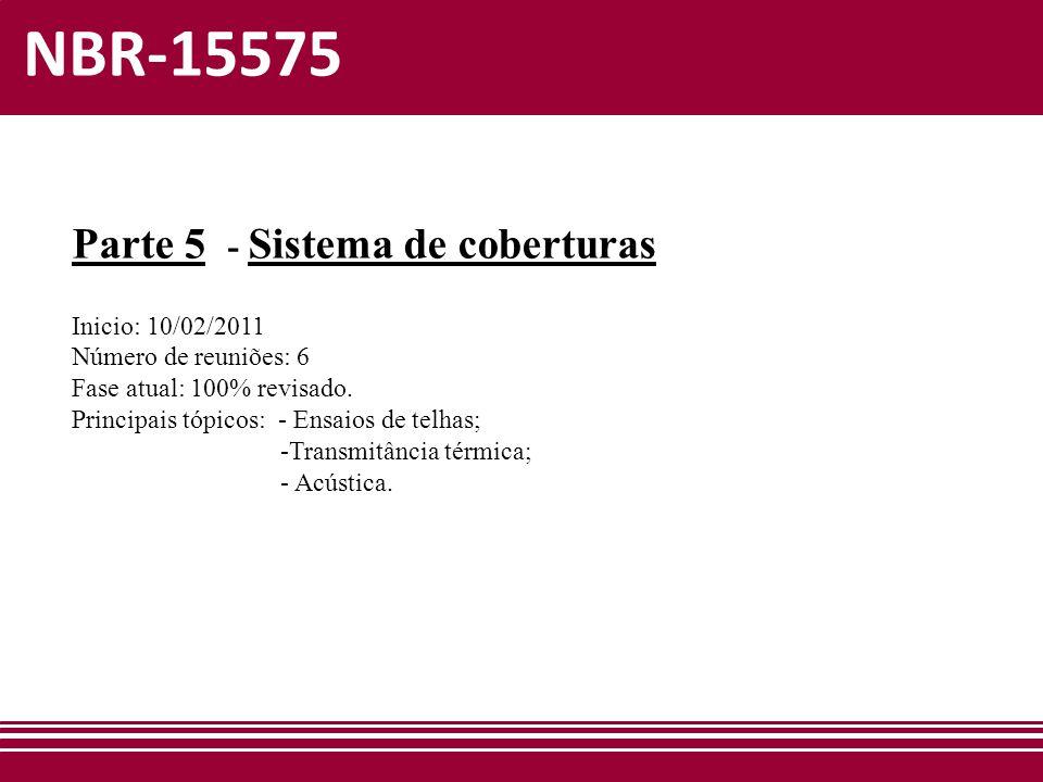 NBR-15575 Parte 5 - Sistema de coberturas Inicio: 10/02/2011 Número de reuniões: 6 Fase atual: 100% revisado. Principais tópicos: - Ensaios de telhas;