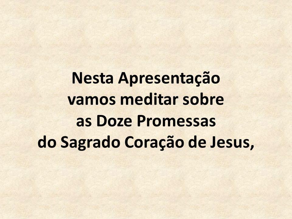 Nesta Apresentação vamos meditar sobre as Doze Promessas do Sagrado Coração de Jesus,