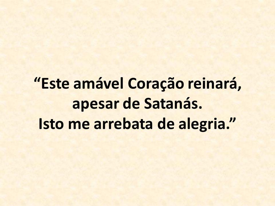 """""""Este amável Coração reinará, apesar de Satanás. Isto me arrebata de alegria."""""""