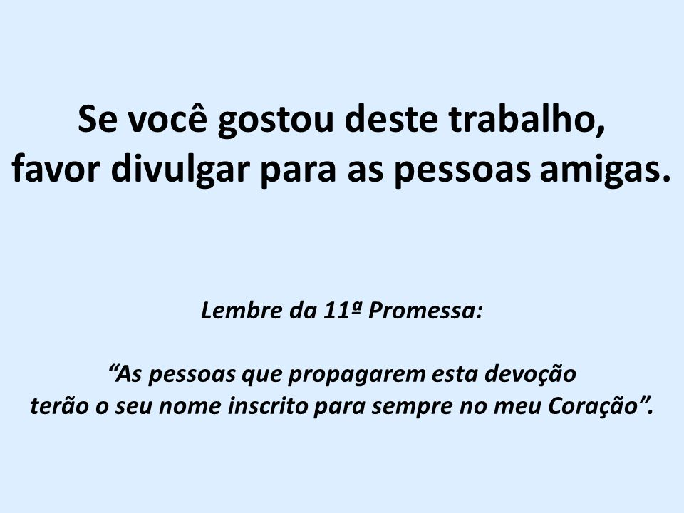 """Se você gostou deste trabalho, favor divulgar para as pessoas amigas. Lembre da 11ª Promessa: """"As pessoas que propagarem esta devoção terão o seu nome"""