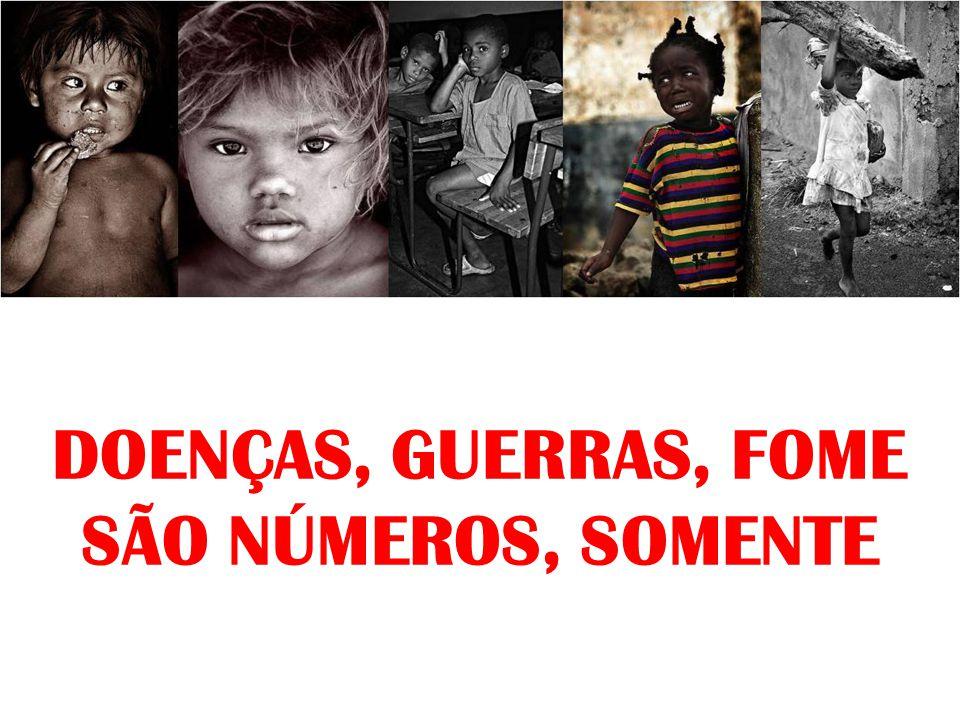 DOENÇAS, GUERRAS, FOME SÃO NÚMEROS, SOMENTE