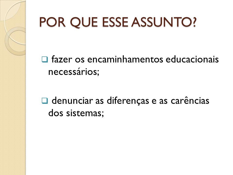 POR QUE ESSE ASSUNTO?  fazer os encaminhamentos educacionais necessários;  denunciar as diferenças e as carências dos sistemas;