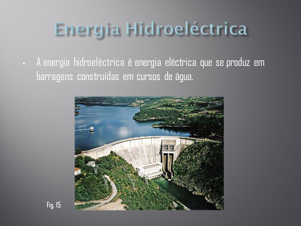 • A energia hidroeléctrica é energia eléctrica que se produz em barragens construídas em cursos de água. Fig. 15