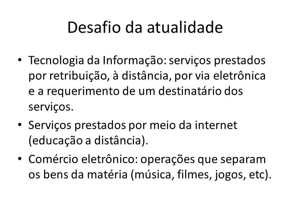 Desafio da atualidade • Tecnologia da Informação: serviços prestados por retribuição, à distância, por via eletrônica e a requerimento de um destinatá
