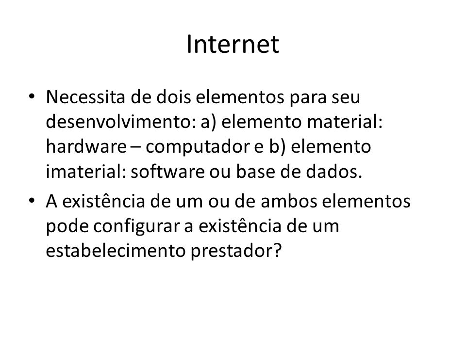 Internet • Necessita de dois elementos para seu desenvolvimento: a) elemento material: hardware – computador e b) elemento imaterial: software ou base