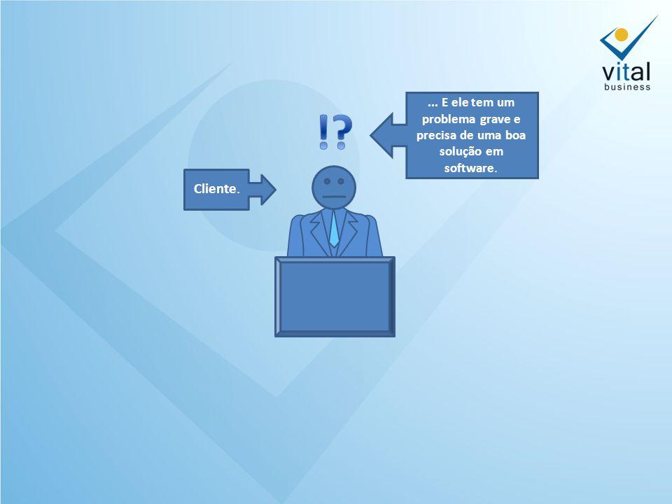 Cliente.... E ele tem um problema grave e precisa de uma boa solução em software.