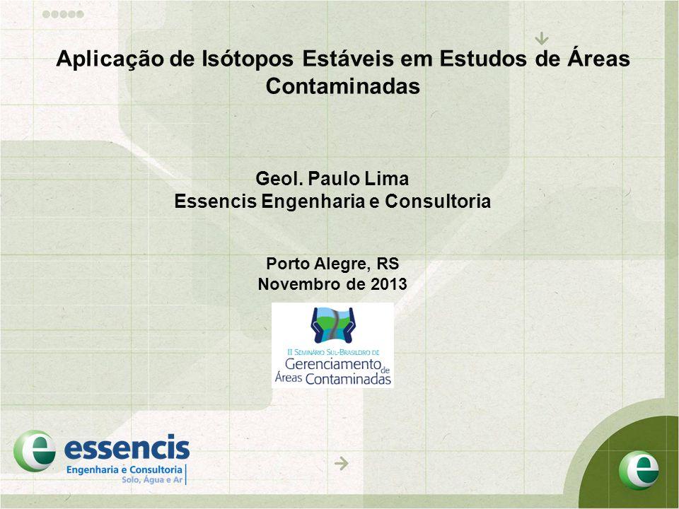 Aplicação de Isótopos Estáveis em Estudos de Áreas Contaminadas Geol. Paulo Lima Essencis Engenharia e Consultoria Porto Alegre, RS Novembro de 2013