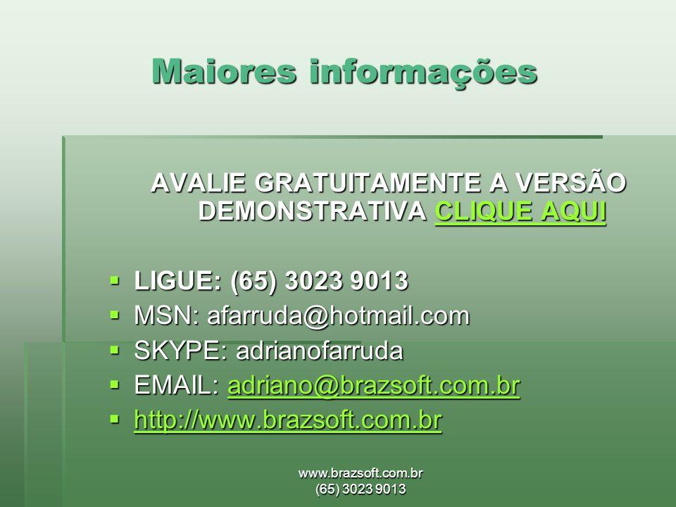 www.brazsoft.com.br (65) 3023 9013 Maiores informações AVALIE GRATUITAMENTE A VERSÃO DEMONSTRATIVA CLIQUE AQUI CLIQUE AQUICLIQUE AQUI  LIGUE: (65) 3023 9013  MSN: afarruda@hotmail.com  SKYPE: adrianofarruda  EMAIL: adriano@brazsoft.com.br adriano@brazsoft.com.br  http://www.brazsoft.com.br http://www.brazsoft.com.br