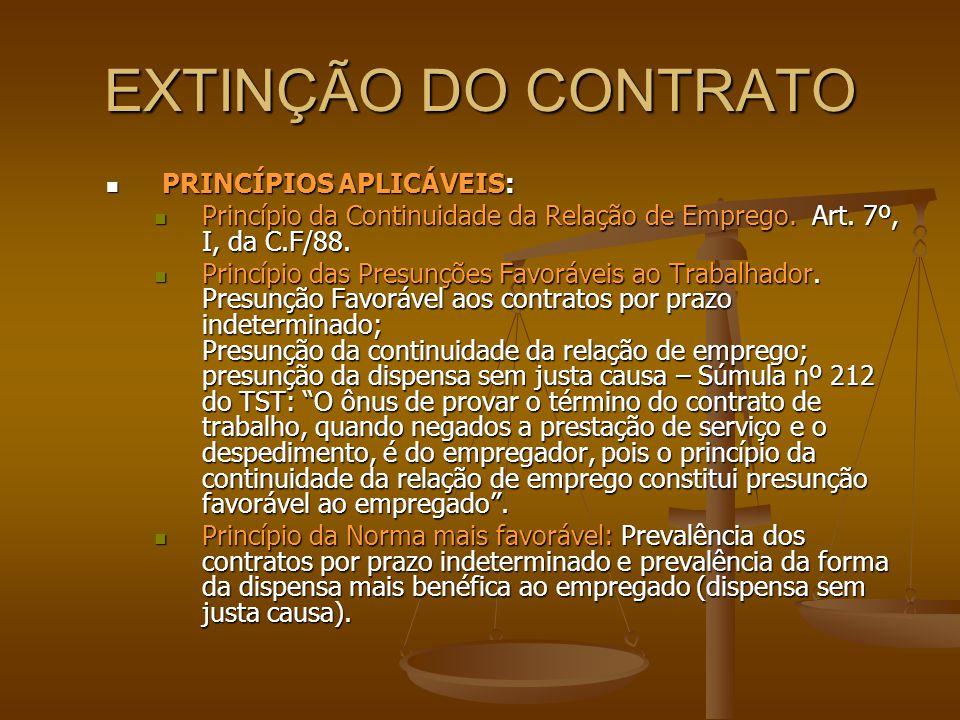 EXTINÇÃO DO CONTRATO  PRINCÍPIOS APLICÁVEIS:  Princípio da Continuidade da Relação de Emprego. Art. 7º, I, da C.F/88.  Princípio das Presunções Fav