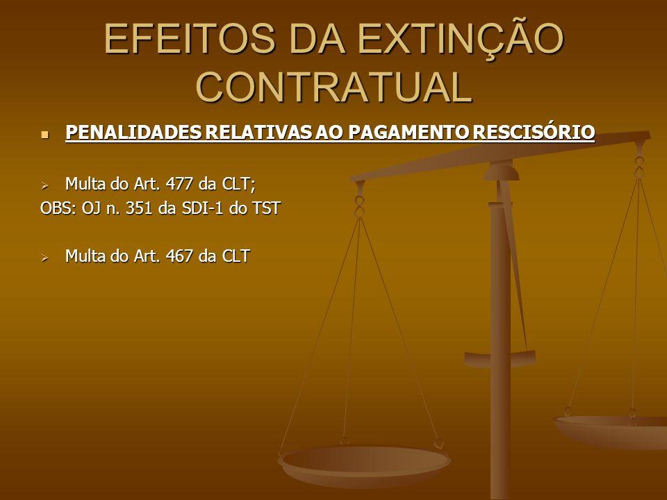 EFEITOS DA EXTINÇÃO CONTRATUAL  PENALIDADES RELATIVAS AO PAGAMENTO RESCISÓRIO  Multa do Art. 477 da CLT; OBS: OJ n. 351 da SDI-1 do TST  Multa do A