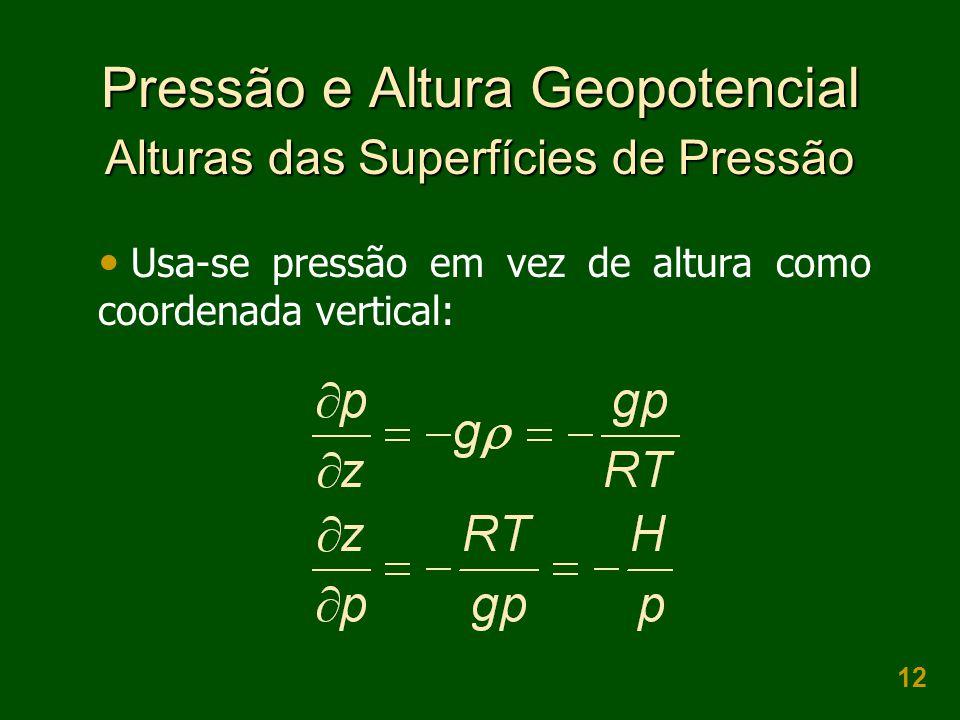 12 Pressão e Altura Geopotencial Alturas das Superfícies de Pressão  Usa-se pressão em vez de altura como coordenada vertical: