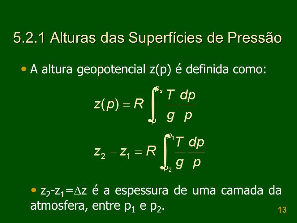 13 5.2.1 Alturas das Superfícies de Pressão  A altura geopotencial z(p) é definida como:  z 2 -z 1 =  z é a espessura de uma camada da atmosfera, entre p 1 e p 2.