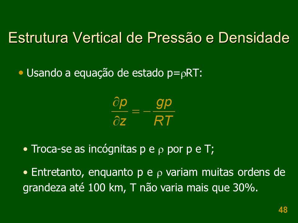 48 Estrutura Vertical de Pressão e Densidade  Usando a equação de estado p=  RT: • Troca-se as incógnitas p e  por p e T; • Entretanto, enquanto p