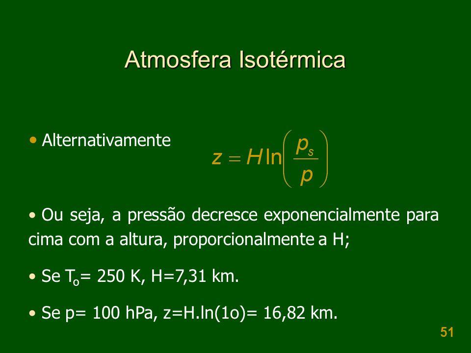 51 Atmosfera Isotérmica  Alternativamente • Ou seja, a pressão decresce exponencialmente para cima com a altura, proporcionalmente a H; • Se T o = 250 K, H=7,31 km.