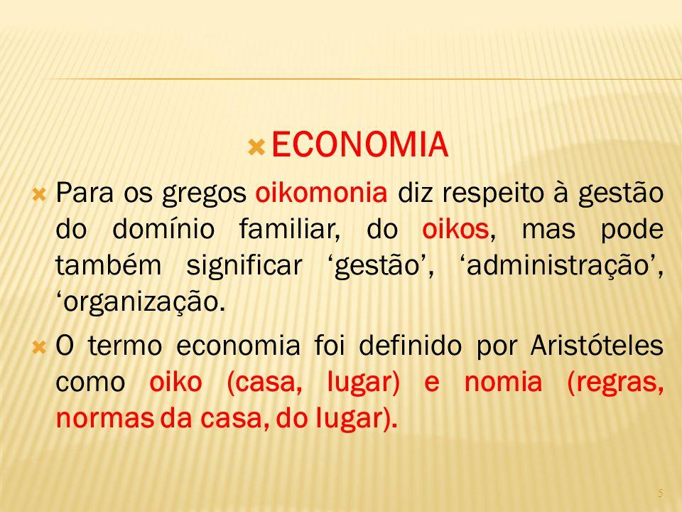  ECONOMIA  Para os gregos oikomonia diz respeito à gestão do domínio familiar, do oikos, mas pode também significar 'gestão', 'administração', 'orga