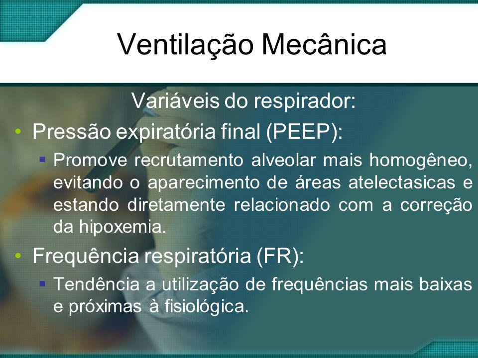 Variáveis do respirador: •Pressão expiratória final (PEEP):  Promove recrutamento alveolar mais homogêneo, evitando o aparecimento de áreas atelectasicas e estando diretamente relacionado com a correção da hipoxemia.