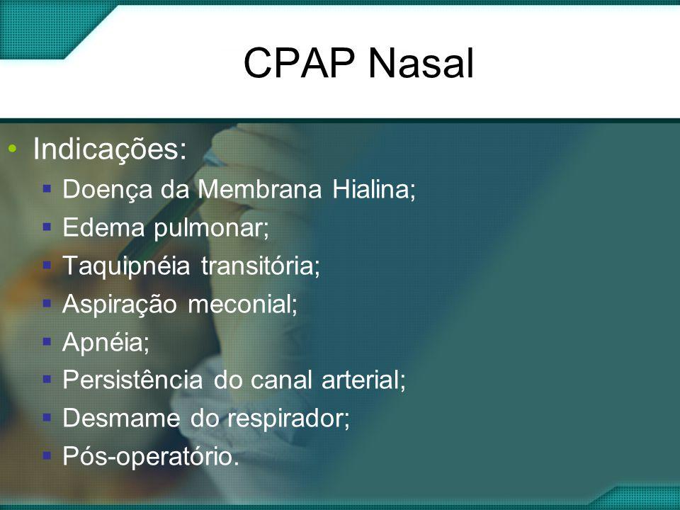 CPAP Nasal •Indicações:  Doença da Membrana Hialina;  Edema pulmonar;  Taquipnéia transitória;  Aspiração meconial;  Apnéia;  Persistência do canal arterial;  Desmame do respirador;  Pós-operatório.